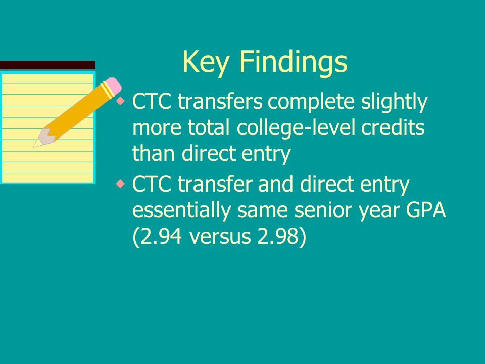 Key Findings  CTC transfers complete slightly more total college-level credits than direct entry  CTC transfer and direct entry essentially same sen
