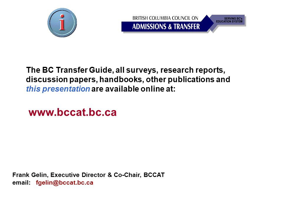 The BC Transfer Guide, all surveys, research reports, discussion papers, handbooks, other publications and this presentation are available online at: Frank Gelin, Executive Director & Co-Chair, BCCAT email: fgelin@bccat.bc.ca www.bccat.bc.ca
