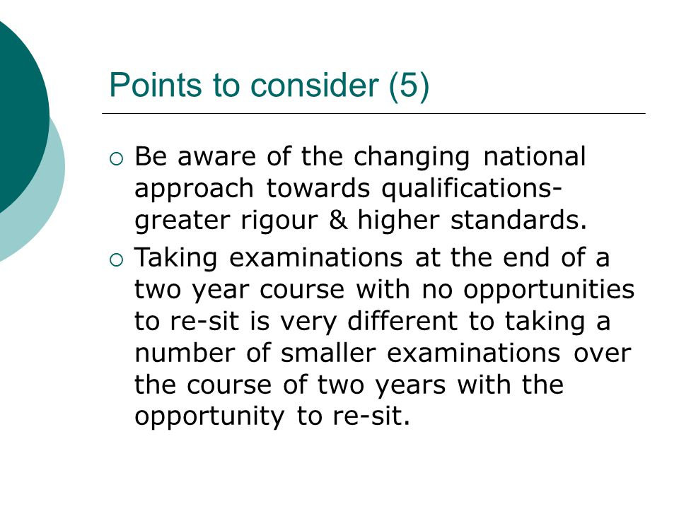 Points to consider (5)  Be aware of the changing national approach towards qualifications- greater rigour & higher standards.  Taking examinations a