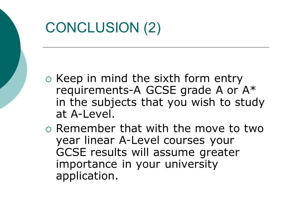 CONCLUSION (2)  Keep in mind the sixth form entry requirements-A GCSE grade A or A* in the subjects that you wish to study at A-Level.  Remember tha