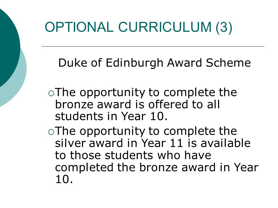 OPTIONAL CURRICULUM (3) Duke of Edinburgh Award Scheme  The opportunity to complete the bronze award is offered to all students in Year 10.  The opp