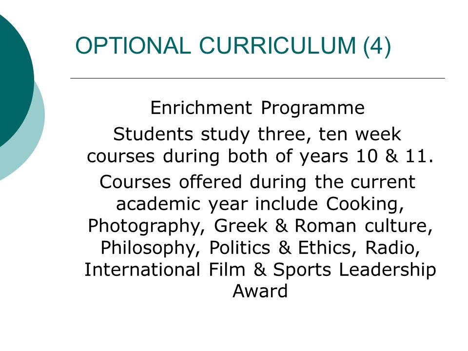 OPTIONAL CURRICULUM (4) Enrichment Programme Students study three, ten week courses during both of years 10 & 11. Courses offered during the current a