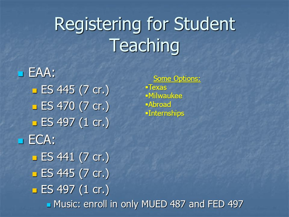 Registering for Student Teaching EAA: EAA: ES 445 (7 cr.) ES 445 (7 cr.) ES 470 (7 cr.) ES 470 (7 cr.) ES 497 (1 cr.) ES 497 (1 cr.) ECA: ECA: ES 441 (7 cr.) ES 441 (7 cr.) ES 445 (7 cr.) ES 445 (7 cr.) ES 497 (1 cr.) ES 497 (1 cr.) Music: enroll in only MUED 487 and FED 497 Music: enroll in only MUED 487 and FED 497 Some Options:  Texas  Milwaukee  Abroad  Internships