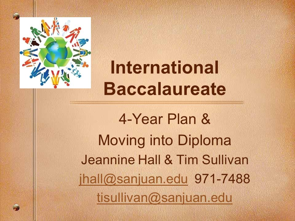 International Baccalaureate 4-Year Plan & Moving into Diploma Jeannine Hall & Tim Sullivan jhall@sanjuan.edujhall@sanjuan.edu 971-7488 tisullivan@sanjuan.edu