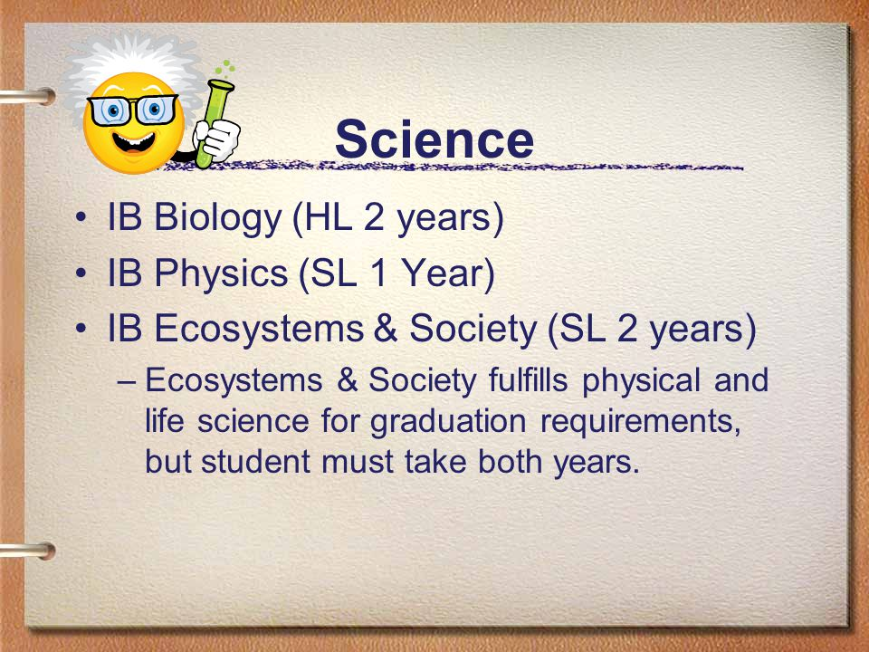 Science IB Biology (HL 2 years) IB Physics (SL 1 Year) IB Ecosystems & Society (SL 2 years) –Ecosystems & Society fulfills physical and life science for graduation requirements, but student must take both years.