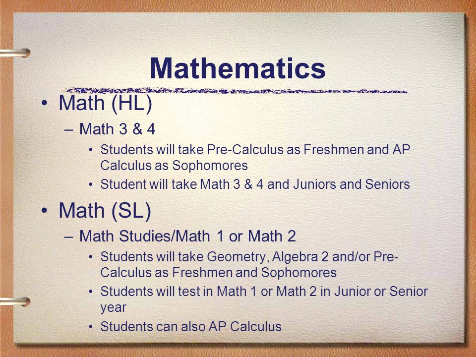 Mathematics Math (HL) –Math 3 & 4 Students will take Pre-Calculus as Freshmen and AP Calculus as Sophomores Student will take Math 3 & 4 and Juniors and Seniors Math (SL) –Math Studies/Math 1 or Math 2 Students will take Geometry, Algebra 2 and/or Pre- Calculus as Freshmen and Sophomores Students will test in Math 1 or Math 2 in Junior or Senior year Students can also AP Calculus