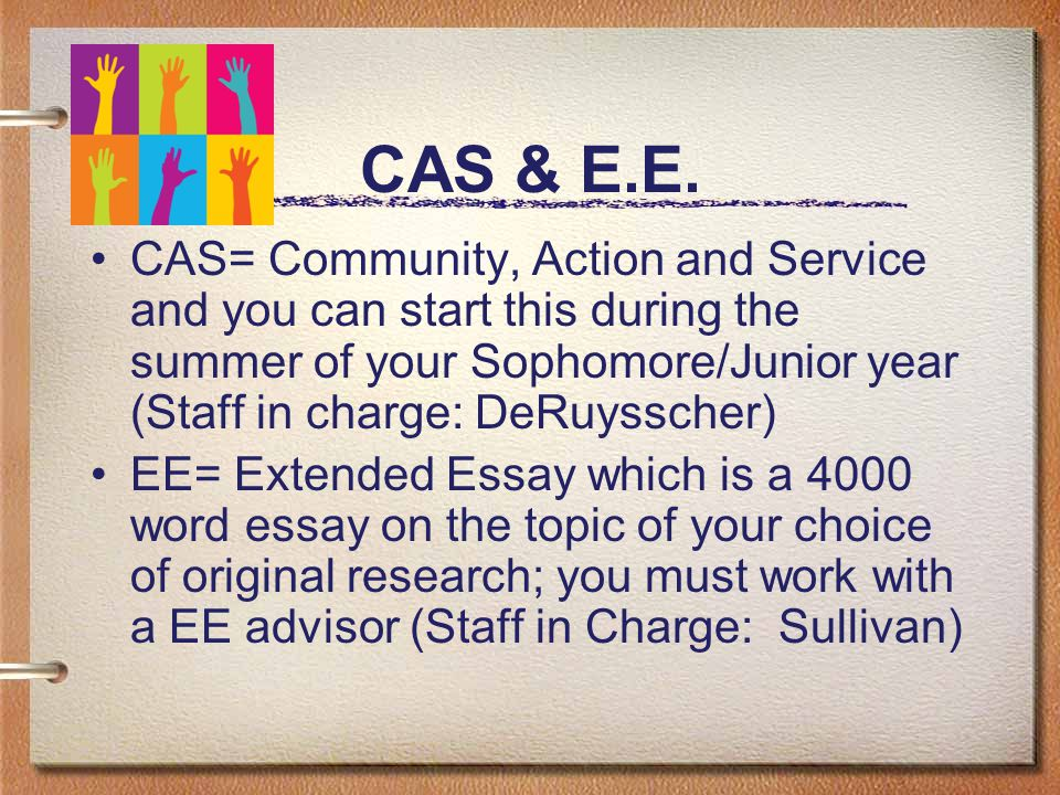 CAS & E.E. CAS= Community, Action and Service and you can start this during the summer of your Sophomore/Junior year (Staff in charge: DeRuysscher) EE