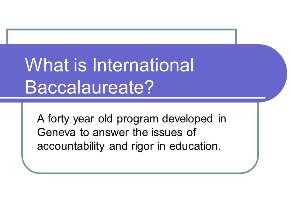 What is International Baccalaureate? A forty year old program developed in Geneva to answer the issues of accountability and rigor in education.