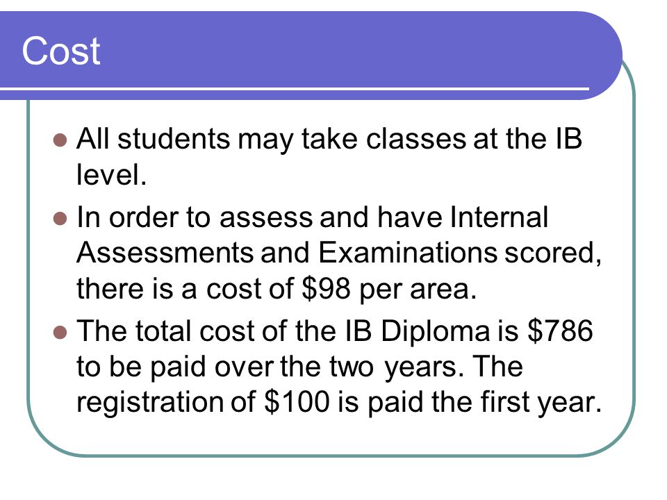 Cost All students may take classes at the IB level. In order to assess and have Internal Assessments and Examinations scored, there is a cost of $98 p