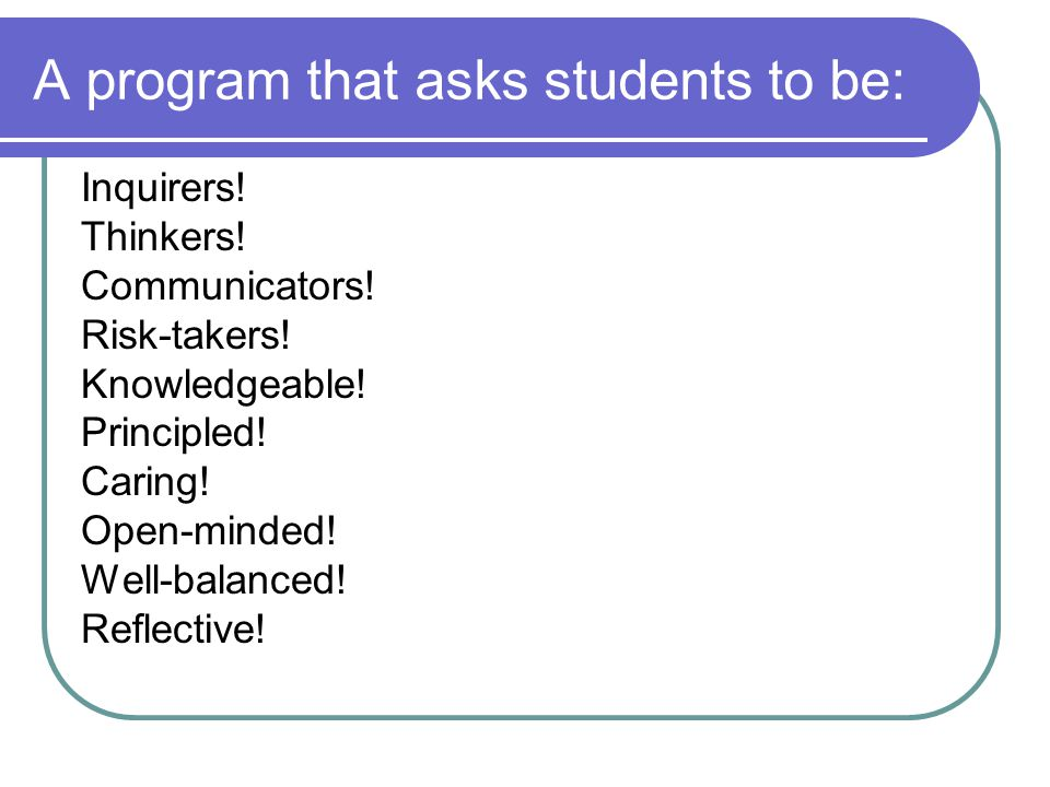 A program that asks students to be: Inquirers. Thinkers.