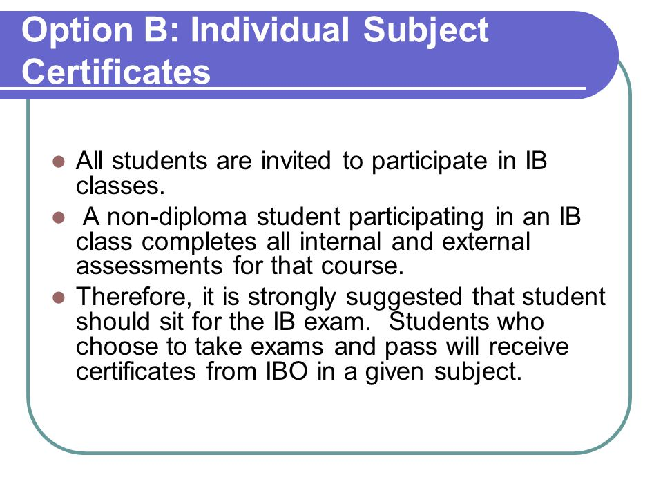 Option B: Individual Subject Certificates All students are invited to participate in IB classes.