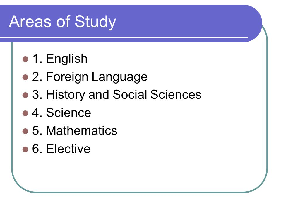 Areas of Study 1. English 2. Foreign Language 3. History and Social Sciences 4. Science 5. Mathematics 6. Elective