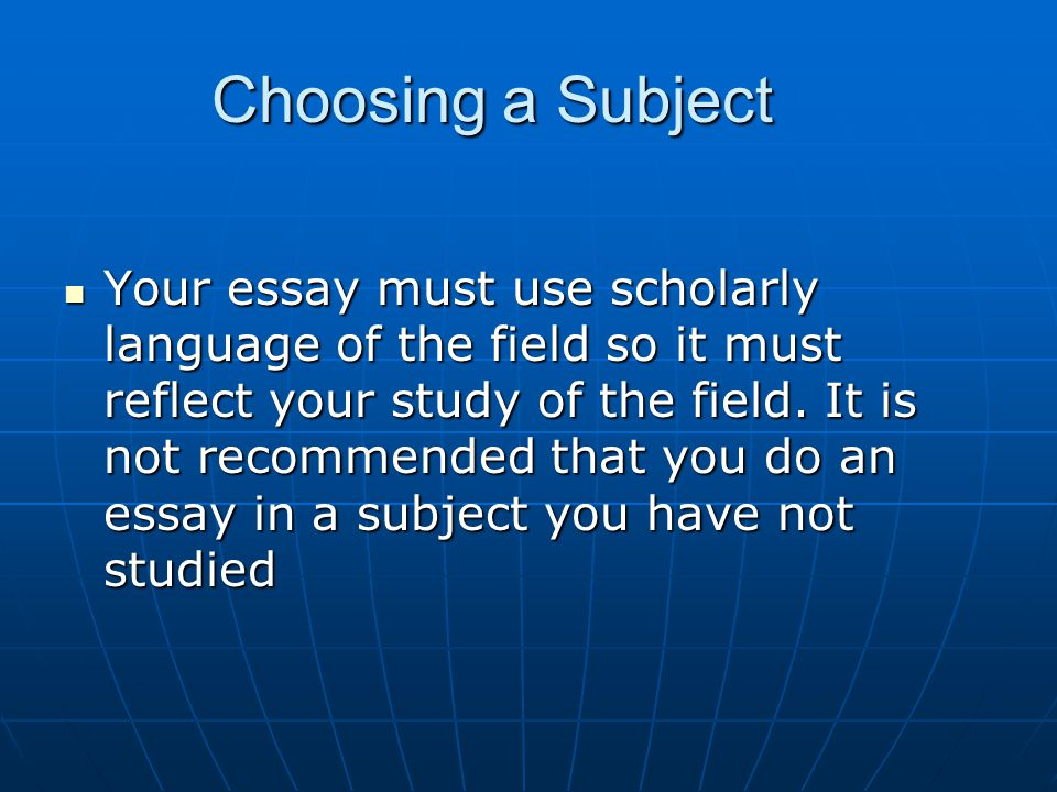 Choosing a Subject Your essay must use scholarly language of the field so it must reflect your study of the field.