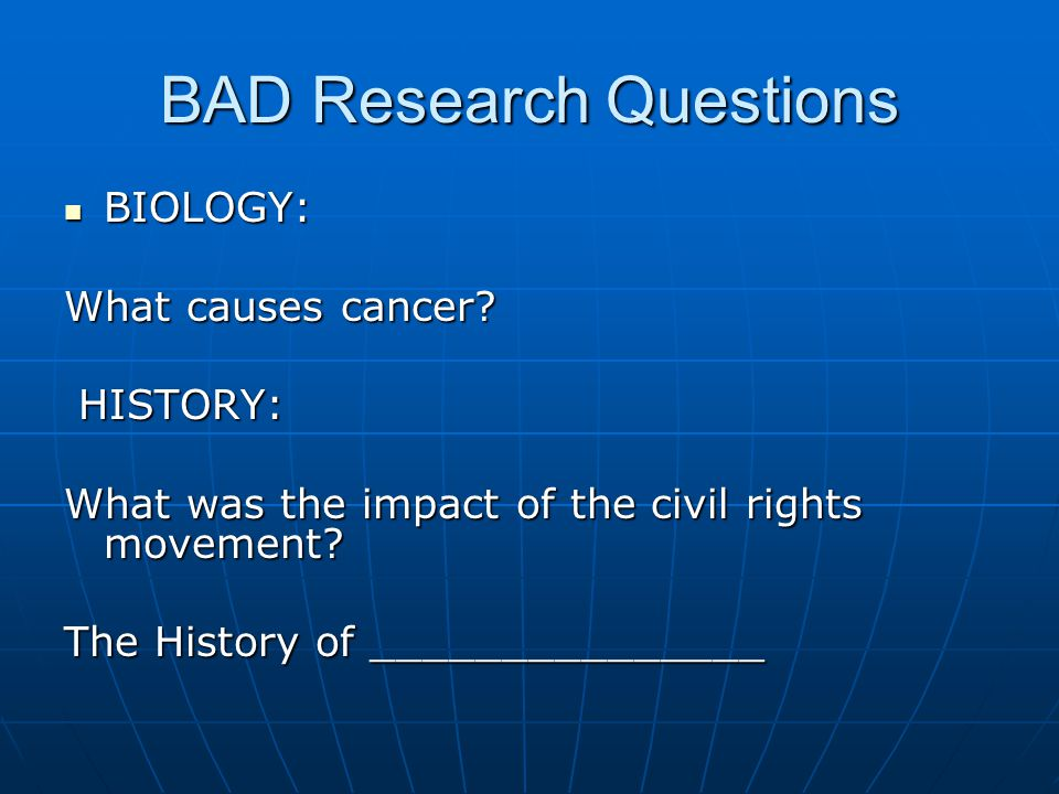 BAD Research Questions BIOLOGY: BIOLOGY: What causes cancer.