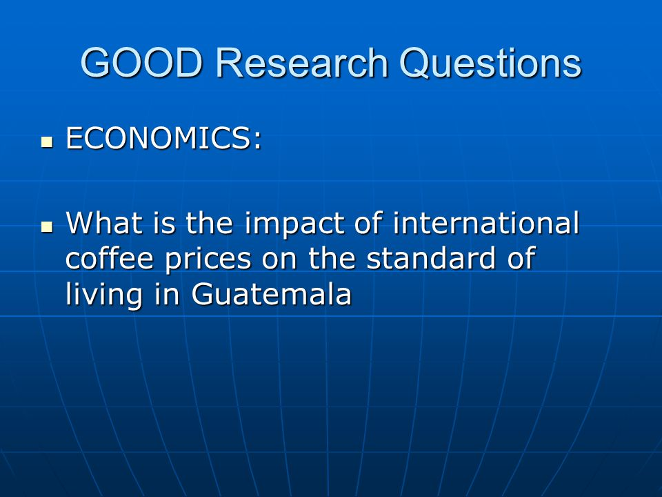 GOOD Research Questions ECONOMICS: ECONOMICS: What is the impact of international coffee prices on the standard of living in Guatemala What is the impact of international coffee prices on the standard of living in Guatemala