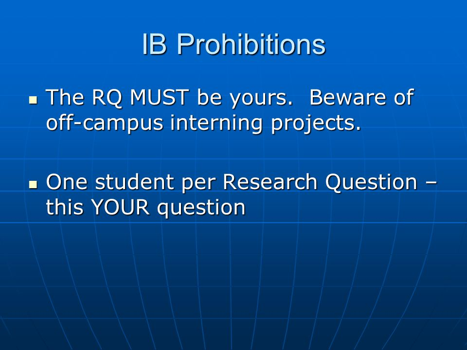 IB Prohibitions The RQ MUST be yours.Beware of off-campus interning projects.