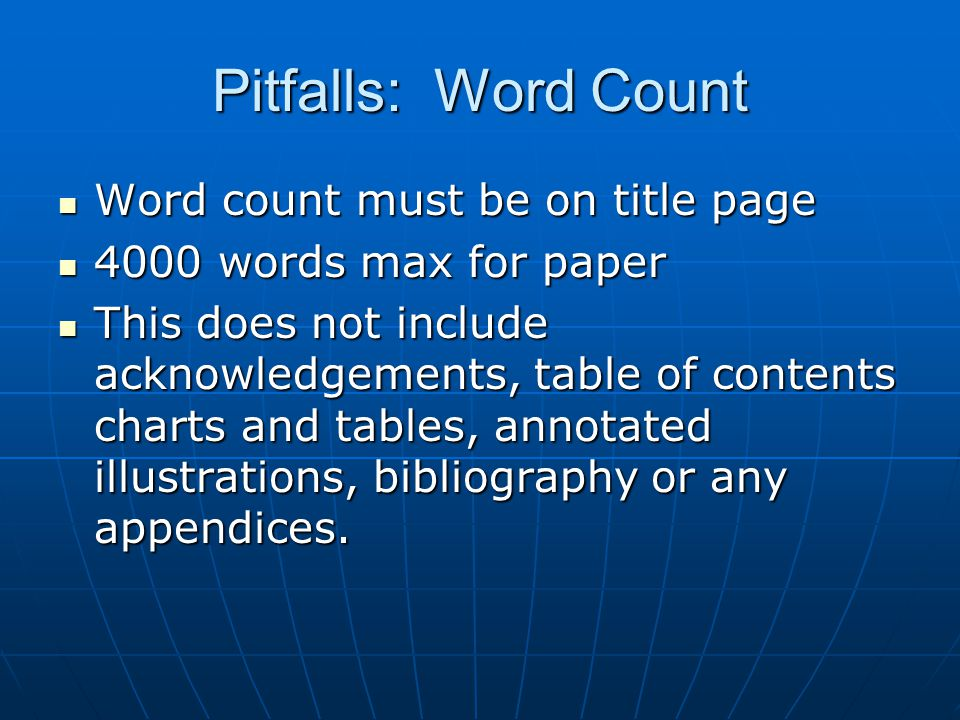 Pitfalls: Word Count Word count must be on title page Word count must be on title page 4000 words max for paper 4000 words max for paper This does not include acknowledgements, table of contents charts and tables, annotated illustrations, bibliography or any appendices.