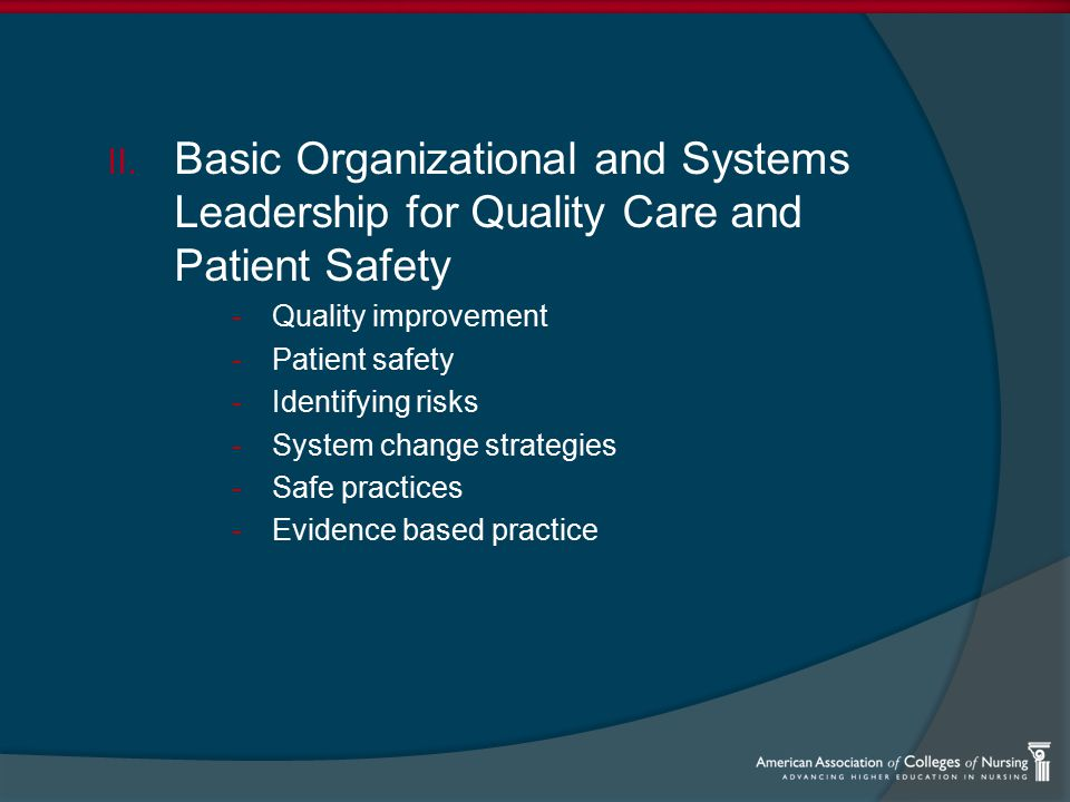 II. Basic Organizational and Systems Leadership for Quality Care and Patient Safety -Quality improvement -Patient safety -Identifying risks -System ch