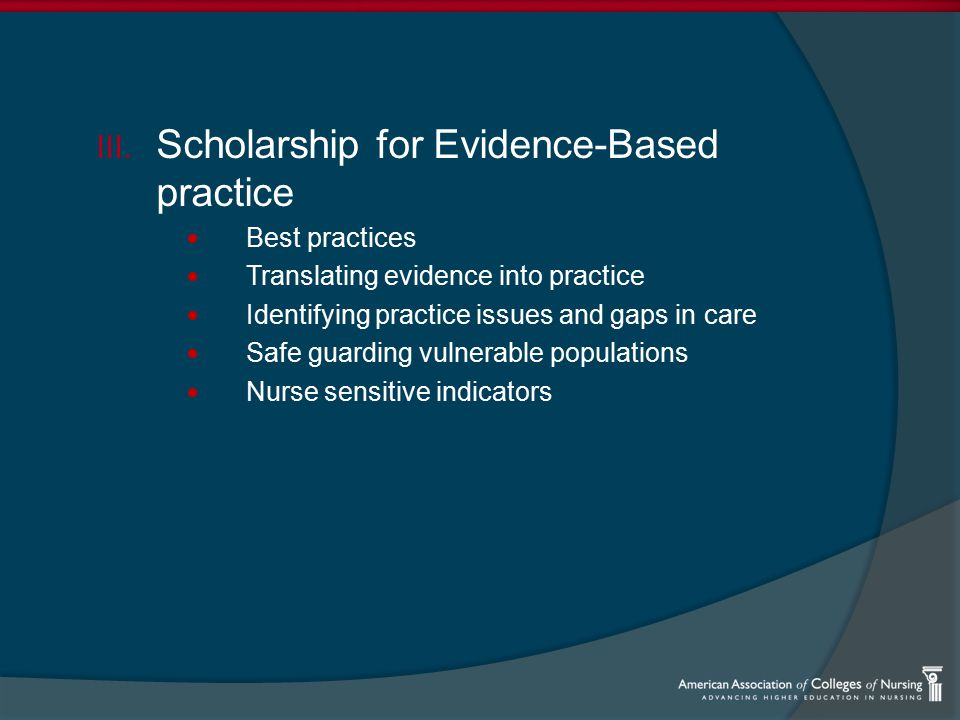 III. Scholarship for Evidence-Based practice Best practices Translating evidence into practice Identifying practice issues and gaps in care Safe guard