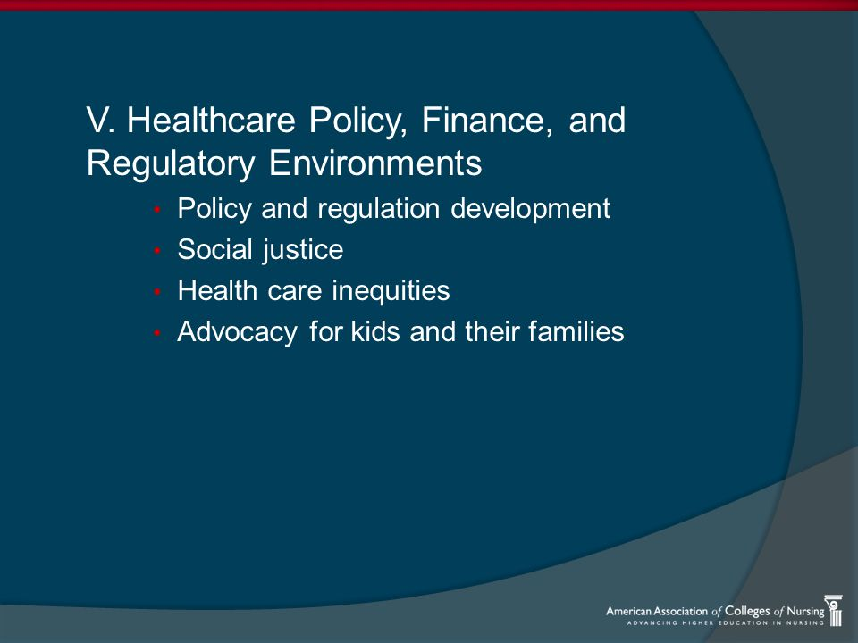 V. Healthcare Policy, Finance, and Regulatory Environments Policy and regulation development Social justice Health care inequities Advocacy for kids a