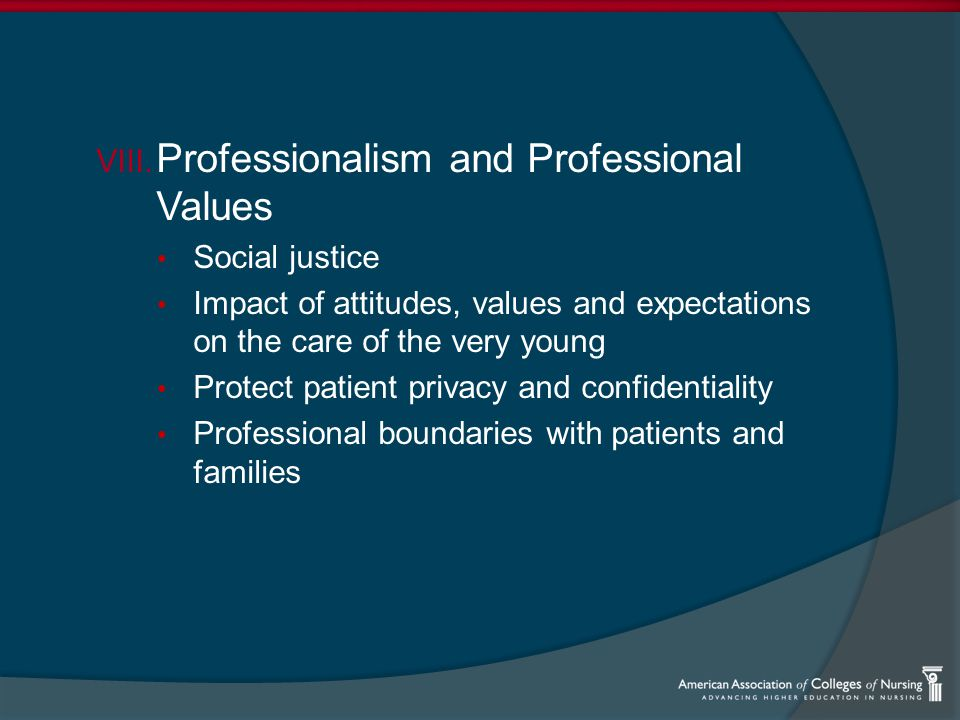 VIII. Professionalism and Professional Values Social justice Impact of attitudes, values and expectations on the care of the very young Protect patien