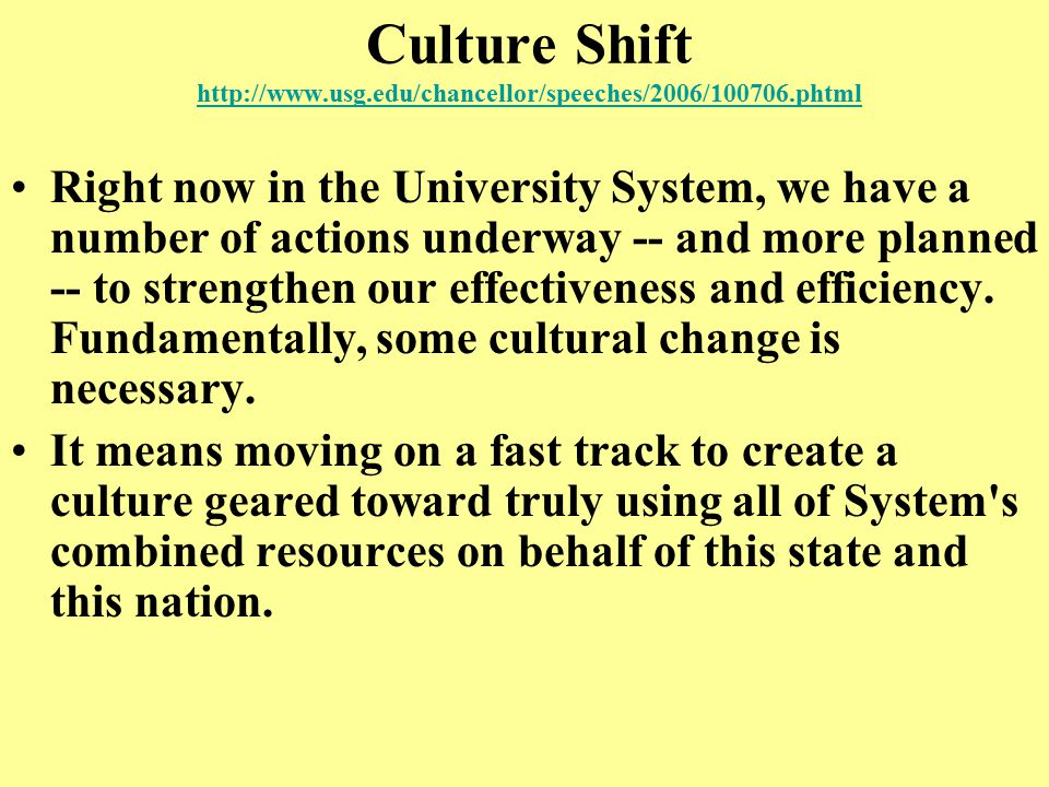 Culture Shift http://www.usg.edu/chancellor/speeches/2006/100706.phtml http://www.usg.edu/chancellor/speeches/2006/100706.phtml Right now in the University System, we have a number of actions underway -- and more planned -- to strengthen our effectiveness and efficiency.