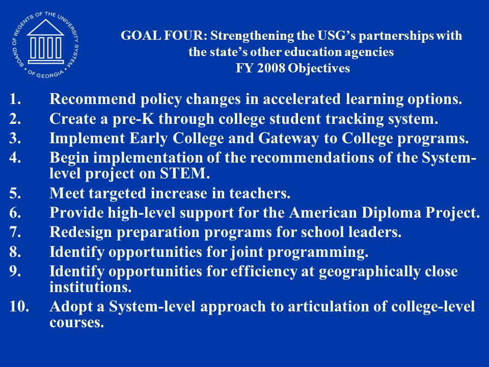 GOAL FOUR: Strengthening the USG's partnerships with the state's other education agencies FY 2008 Objectives 1.Recommend policy changes in accelerated learning options.