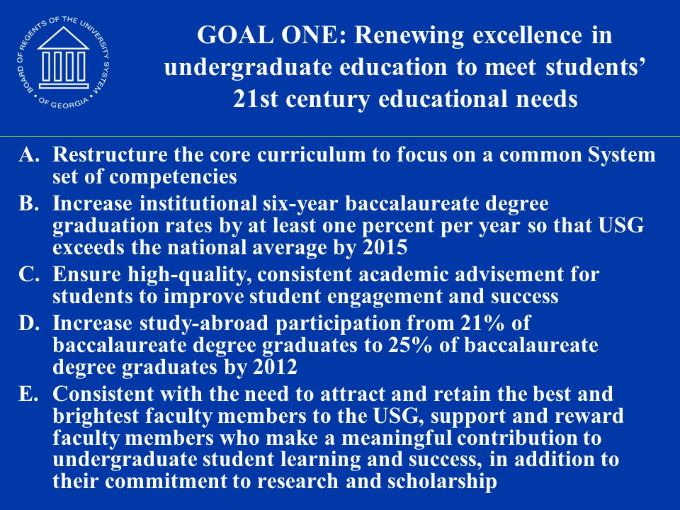 GOAL ONE: Renewing excellence in undergraduate education to meet students' 21st century educational needs A.Restructure the core curriculum to focus on a common System set of competencies B.Increase institutional six-year baccalaureate degree graduation rates by at least one percent per year so that USG exceeds the national average by 2015 C.Ensure high-quality, consistent academic advisement for students to improve student engagement and success D.Increase study-abroad participation from 21% of baccalaureate degree graduates to 25% of baccalaureate degree graduates by 2012 E.Consistent with the need to attract and retain the best and brightest faculty members to the USG, support and reward faculty members who make a meaningful contribution to undergraduate student learning and success, in addition to their commitment to research and scholarship