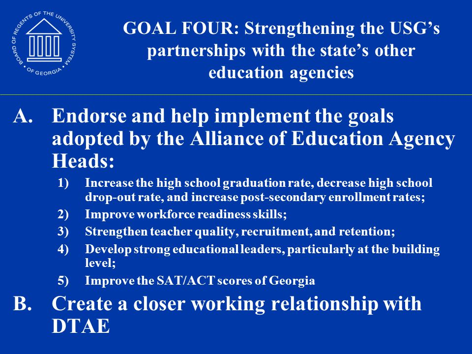 GOAL FOUR: Strengthening the USG's partnerships with the state's other education agencies A.Endorse and help implement the goals adopted by the Alliance of Education Agency Heads: 1)Increase the high school graduation rate, decrease high school drop-out rate, and increase post-secondary enrollment rates; 2)Improve workforce readiness skills; 3)Strengthen teacher quality, recruitment, and retention; 4)Develop strong educational leaders, particularly at the building level; 5)Improve the SAT/ACT scores of Georgia B.Create a closer working relationship with DTAE