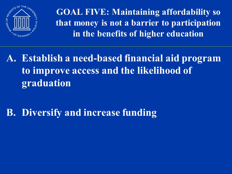 GOAL FIVE: Maintaining affordability so that money is not a barrier to participation in the benefits of higher education A.Establish a need-based financial aid program to improve access and the likelihood of graduation B.Diversify and increase funding
