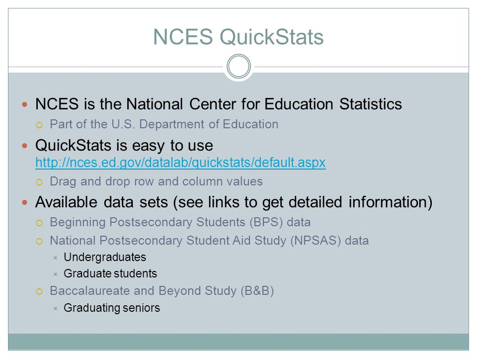 NCES QuickStats NCES is the National Center for Education Statistics  Part of the U.S. Department of Education QuickStats is easy to use http://nces.