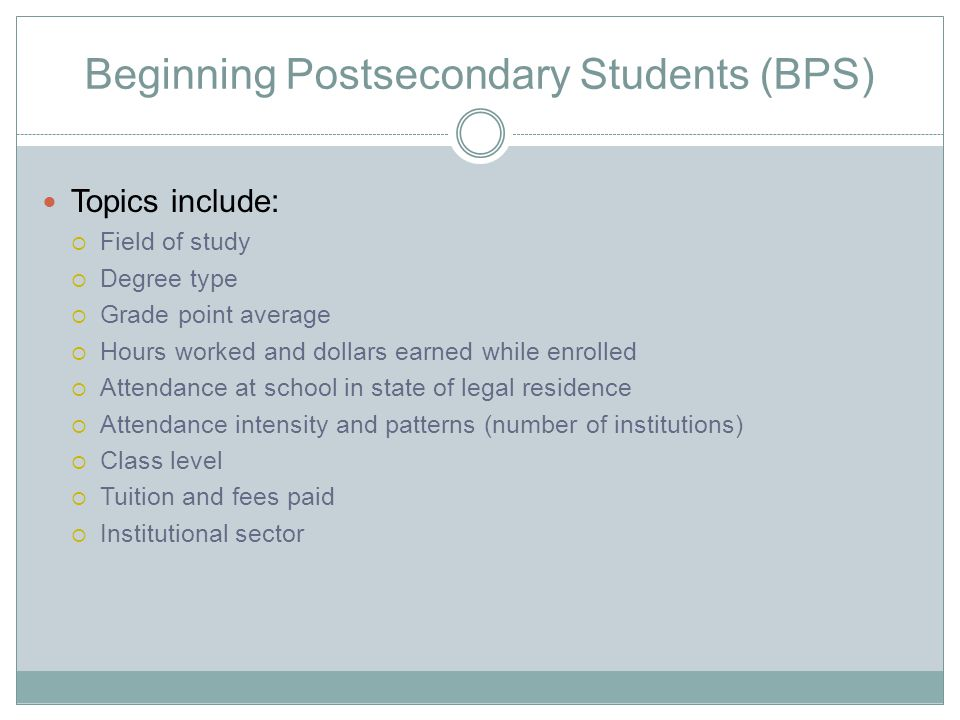 Beginning Postsecondary Students (BPS) Topics include:  Field of study  Degree type  Grade point average  Hours worked and dollars earned while enrolled  Attendance at school in state of legal residence  Attendance intensity and patterns (number of institutions)  Class level  Tuition and fees paid  Institutional sector