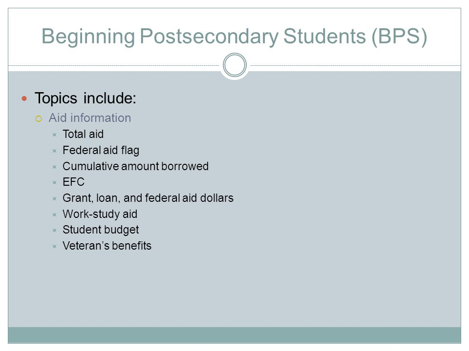Beginning Postsecondary Students (BPS) Topics include:  Aid information  Total aid  Federal aid flag  Cumulative amount borrowed  EFC  Grant, loan, and federal aid dollars  Work-study aid  Student budget  Veteran's benefits