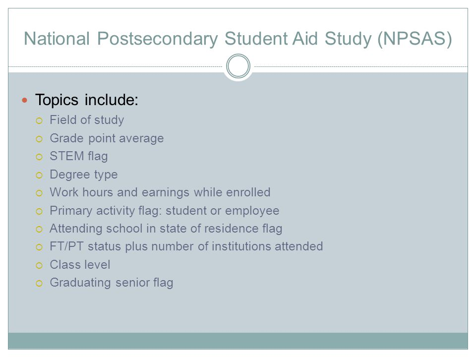 National Postsecondary Student Aid Study (NPSAS) Topics include:  Field of study  Grade point average  STEM flag  Degree type  Work hours and earnings while enrolled  Primary activity flag: student or employee  Attending school in state of residence flag  FT/PT status plus number of institutions attended  Class level  Graduating senior flag