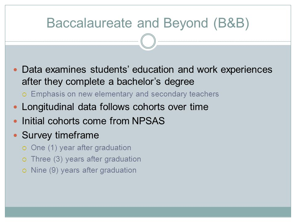 Baccalaureate and Beyond (B&B) Data examines students' education and work experiences after they complete a bachelor's degree  Emphasis on new elementary and secondary teachers Longitudinal data follows cohorts over time Initial cohorts come from NPSAS Survey timeframe  One (1) year after graduation  Three (3) years after graduation  Nine (9) years after graduation