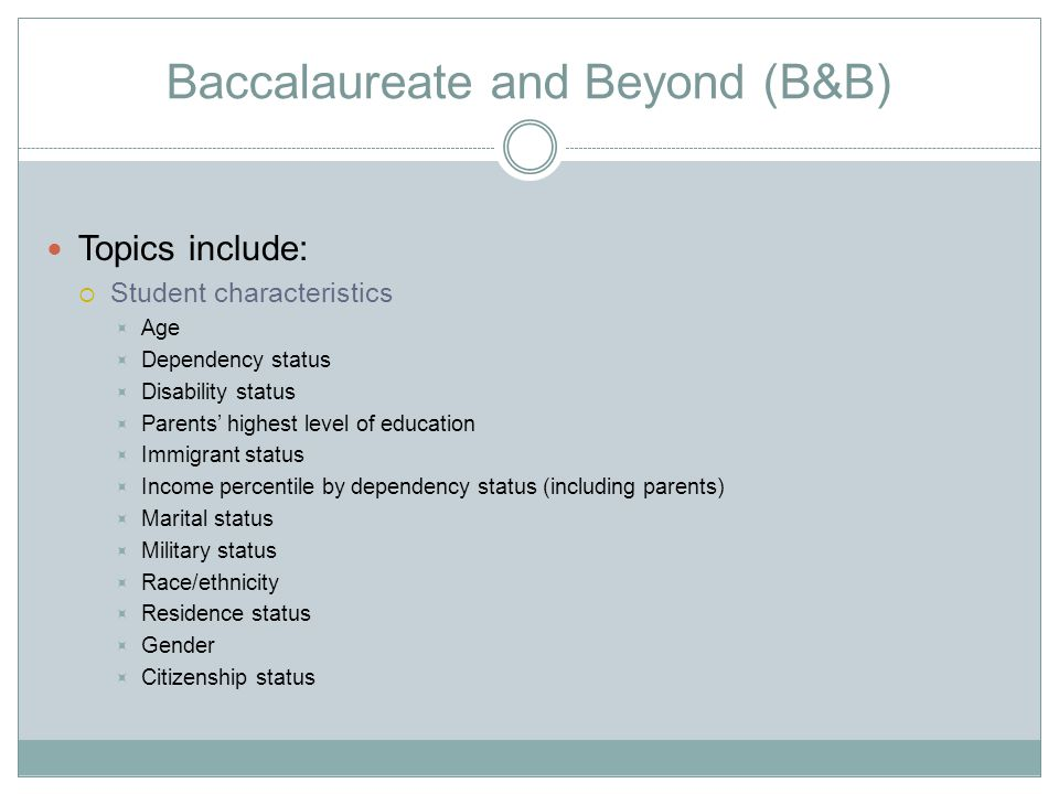Baccalaureate and Beyond (B&B) Topics include:  Student characteristics  Age  Dependency status  Disability status  Parents' highest level of edu
