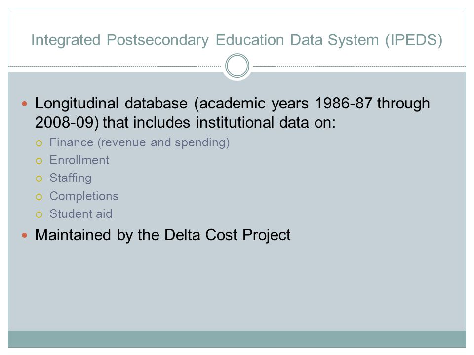 Integrated Postsecondary Education Data System (IPEDS) Longitudinal database (academic years 1986-87 through 2008-09) that includes institutional data on:  Finance (revenue and spending)  Enrollment  Staffing  Completions  Student aid Maintained by the Delta Cost Project