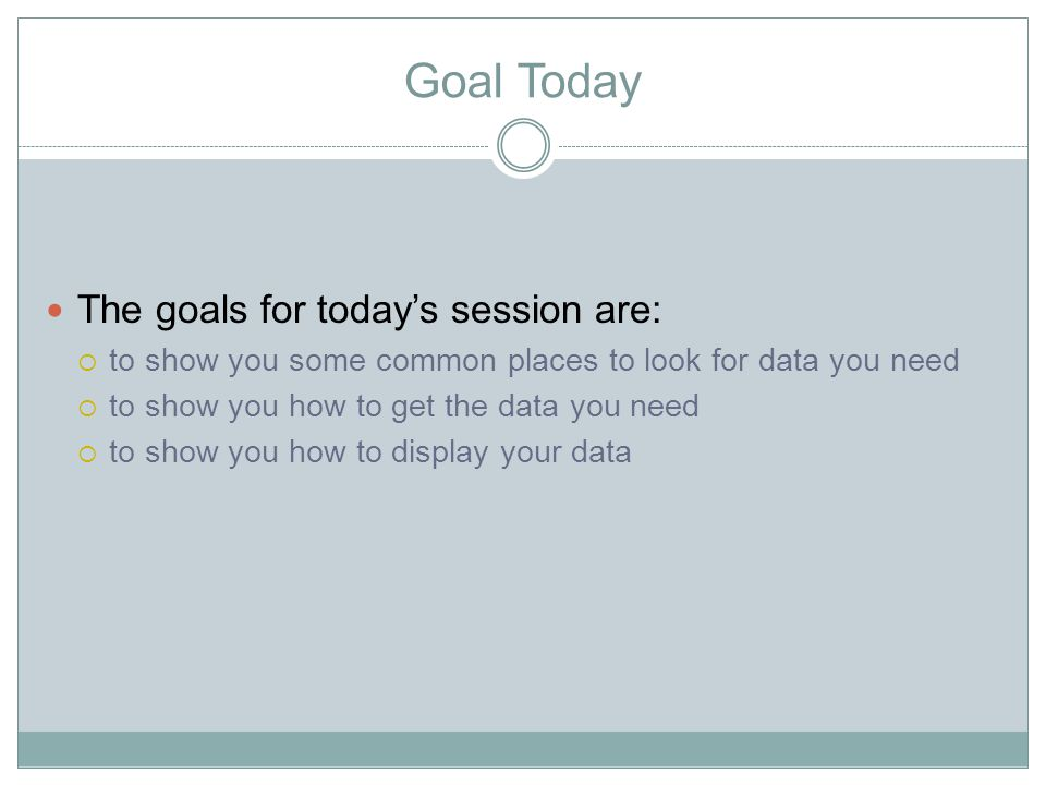 Goal Today The goals for today's session are:  to show you some common places to look for data you need  to show you how to get the data you need 