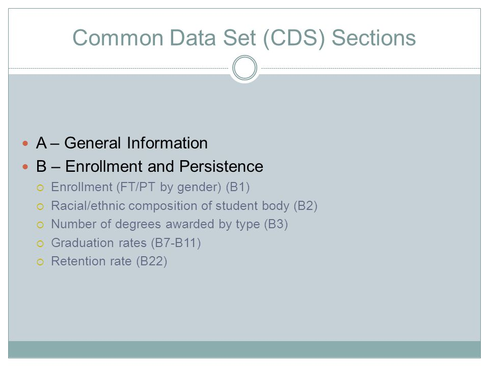 Common Data Set (CDS) Sections C – First-time, Full-time (Freshman) Admission Information  Applications, admissions and enrollment (C1)  Other interesting information for those applying (C2-C22)  descriptive student characteristics D – Transfer Admissions  Applications, admissions and enrollment by gender (D2)  Other interesting information for transfer students (D3-D17)  information on transfer requirements and policies