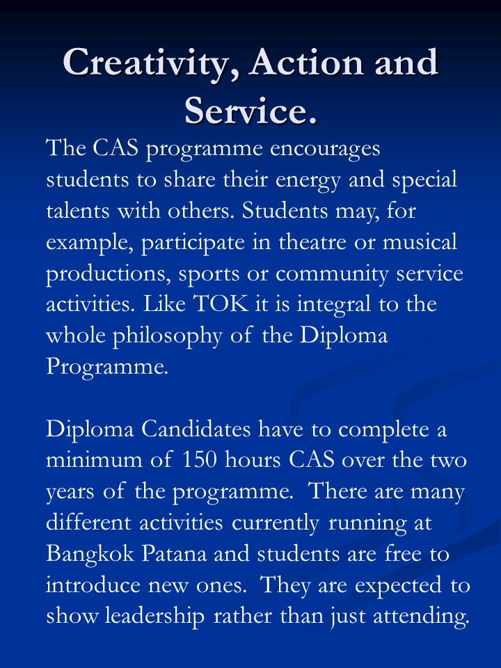 Creativity, Action and Service. The CAS programme encourages students to share their energy and special talents with others. Students may, for example