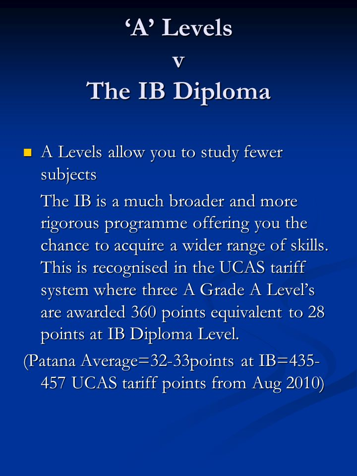 'A' Levels v The IB Diploma A Levels allow you to study fewer subjects A Levels allow you to study fewer subjects The IB is a much broader and more rigorous programme offering you the chance to acquire a wider range of skills.