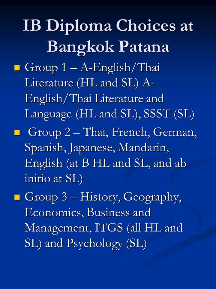 IB Diploma Choices at Bangkok Patana Group 1 – A-English/Thai Literature (HL and SL) A- English/Thai Literature and Language (HL and SL), SSST (SL) Group 1 – A-English/Thai Literature (HL and SL) A- English/Thai Literature and Language (HL and SL), SSST (SL) Group 2 – Thai, French, German, Spanish, Japanese, Mandarin, English (at B HL and SL, and ab initio at SL) Group 2 – Thai, French, German, Spanish, Japanese, Mandarin, English (at B HL and SL, and ab initio at SL) Group 3 – History, Geography, Economics, Business and Management, ITGS (all HL and SL) and Psychology (SL) Group 3 – History, Geography, Economics, Business and Management, ITGS (all HL and SL) and Psychology (SL)