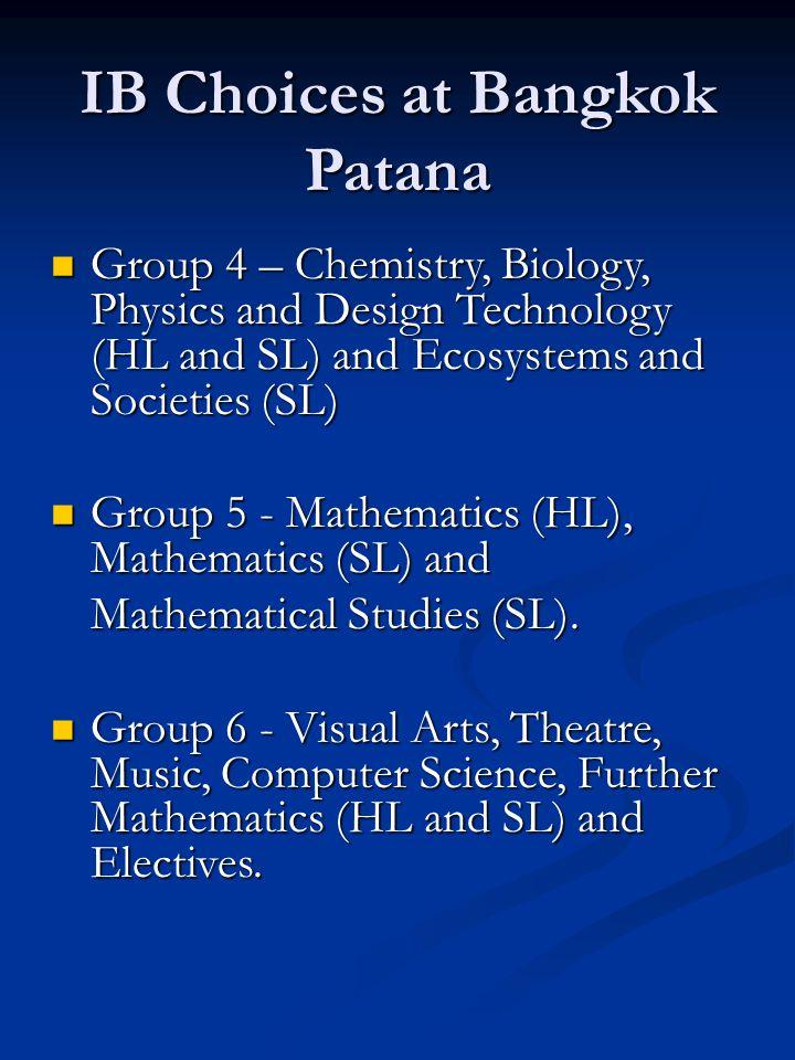 IB Choices at Bangkok Patana Group 4 – Chemistry, Biology, Physics and Design Technology (HL and SL) and Ecosystems and Societies (SL) Group 4 – Chemistry, Biology, Physics and Design Technology (HL and SL) and Ecosystems and Societies (SL) Group 5 - Mathematics (HL), Mathematics (SL) and Group 5 - Mathematics (HL), Mathematics (SL) and Mathematical Studies (SL).