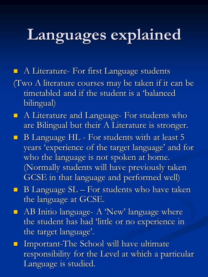 Languages explained A Literature- For first Language students A Literature- For first Language students (Two A literature courses may be taken if it can be timetabled and if the student is a 'balanced bilingual) A Literature and Language- For students who are Bilingual but their A Literature is stronger.