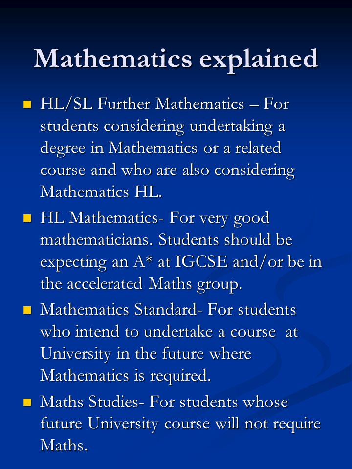 Mathematics explained HL/SL Further Mathematics – For students considering undertaking a degree in Mathematics or a related course and who are also considering Mathematics HL.