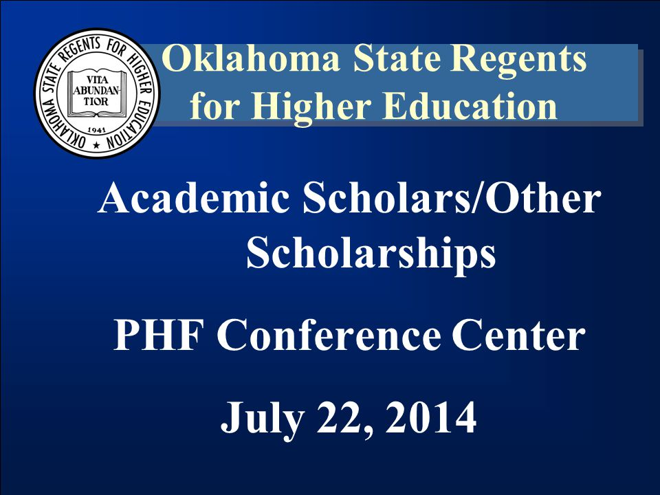 Academic Scholars/Other Scholarships PHF Conference Center July 22, 2014 Oklahoma State Regents for Higher Education