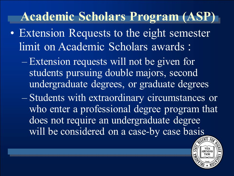 Academic Scholars Program (ASP) Extension Requests to the eight semester limit on Academic Scholars awards : –Extension requests will not be given for students pursuing double majors, second undergraduate degrees, or graduate degrees –Students with extraordinary circumstances or who enter a professional degree program that does not require an undergraduate degree will be considered on a case-by case basis