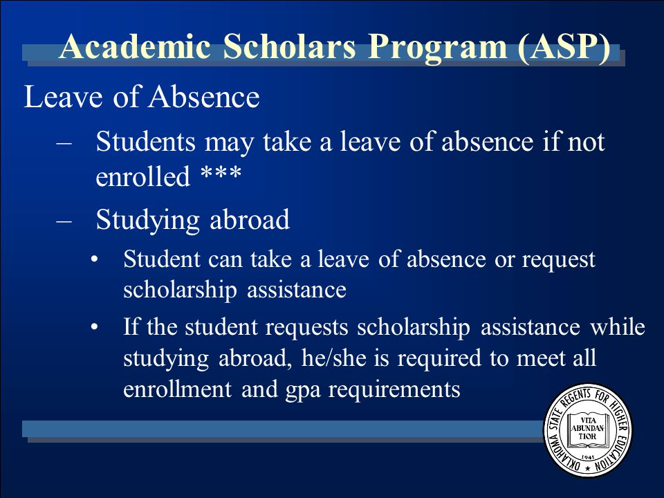 Academic Scholars Program (ASP) Leave of Absence –Students may take a leave of absence if not enrolled *** –Studying abroad Student can take a leave of absence or request scholarship assistance If the student requests scholarship assistance while studying abroad, he/she is required to meet all enrollment and gpa requirements