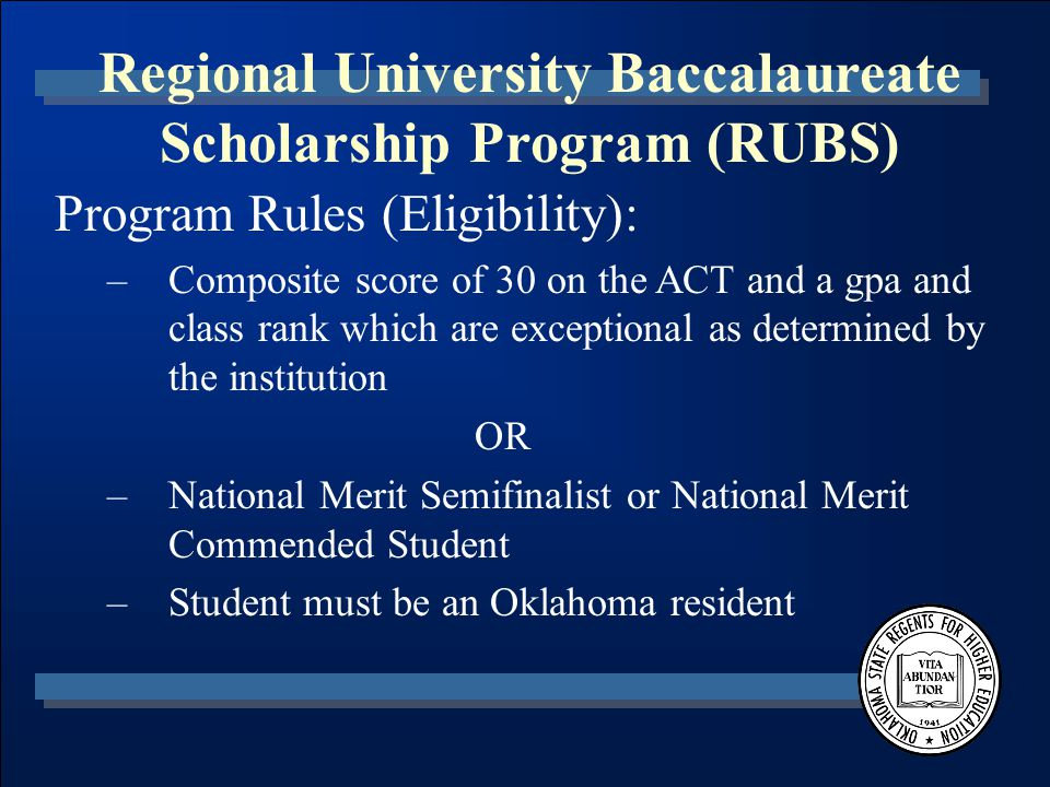 Regional University Baccalaureate Scholarship Program (RUBS) Program Rules (Eligibility): –Composite score of 30 on the ACT and a gpa and class rank which are exceptional as determined by the institution OR –National Merit Semifinalist or National Merit Commended Student –Student must be an Oklahoma resident