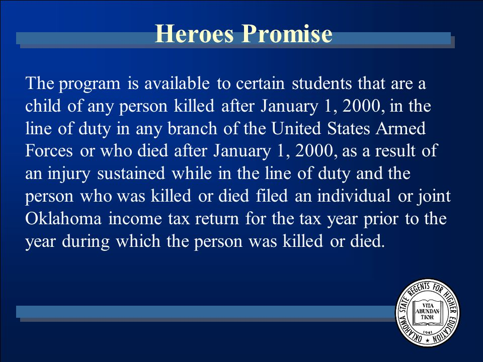 Heroes Promise The program is available to certain students that are a child of any person killed after January 1, 2000, in the line of duty in any branch of the United States Armed Forces or who died after January 1, 2000, as a result of an injury sustained while in the line of duty and the person who was killed or died filed an individual or joint Oklahoma income tax return for the tax year prior to the year during which the person was killed or died.